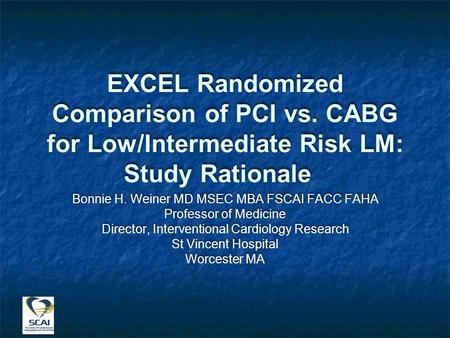 EXCEL Randomized Comparison of PCI vs. CABG for Low/Intermediate Risk LM: Study Rationale Bonnie H. Weiner MD MSEC MBA FSCAI FACC FAHA Professor of Medicine.