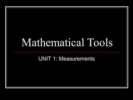 Mathematical Tools UNIT 1: Measurements. Scientific Measurement Two types of measurement: 1. Qualitative – uses words to describe Ex: long, cold, heavy.