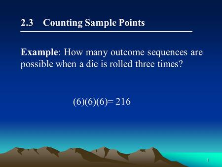 1 2.3 Counting Sample Points (6)(6)(6)= 216 Example: How many outcome sequences are possible when a die is rolled three times?