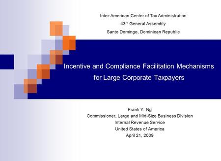 Incentive and Compliance Facilitation Mechanisms for Large Corporate Taxpayers Frank Y. Ng Commissioner, Large and Mid-Size Business Division Internal.