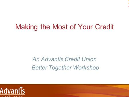 Making the Most of Your Credit An Advantis Credit Union Better Together Workshop.
