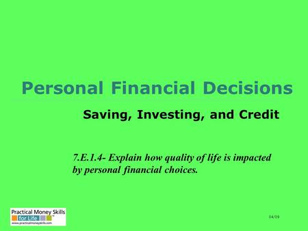 Personal Financial Decisions Saving, Investing, and Credit 7.E.1.4- Explain how quality of life is impacted by personal financial choices. 04/09.