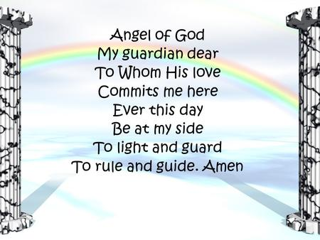 Angel of God My guardian dear To Whom His love Commits me here Ever this day Be at my side To light and guard To rule and guide. Amen.