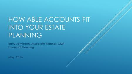 HOW ABLE ACCOUNTS FIT INTO YOUR ESTATE PLANNING Barry Jamieson, Associate Planner, CMP Financial Planning May, 2016.