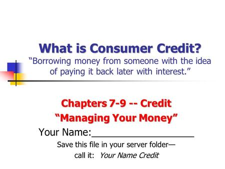 "What is Consumer Credit? What is Consumer Credit? ""Borrowing money from someone with the idea of paying it back later with interest."" Chapters 7-9 -- Credit."