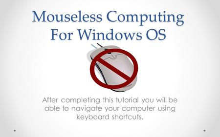 Mouseless Computing For Windows OS After completing this tutorial you will be able to navigate your computer using keyboard shortcuts.