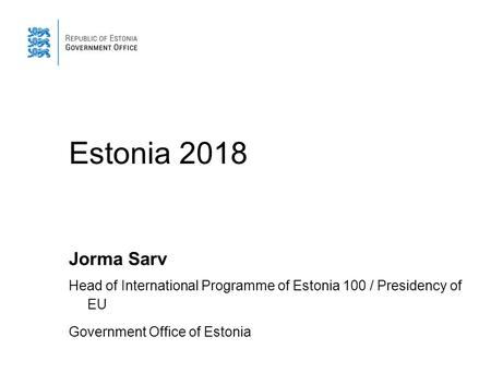 Estonia 2018 Jorma Sarv Head of International Programme of Estonia 100 / Presidency of EU Government Office of Estonia.