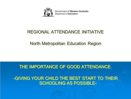 REGIONAL ATTENDANCE INITIATIVE North Metropolitan Education Region THE IMPORTANCE OF GOOD ATTENDANCE. -GIVING YOUR CHILD THE BEST START TO THEIR SCHOOLING.