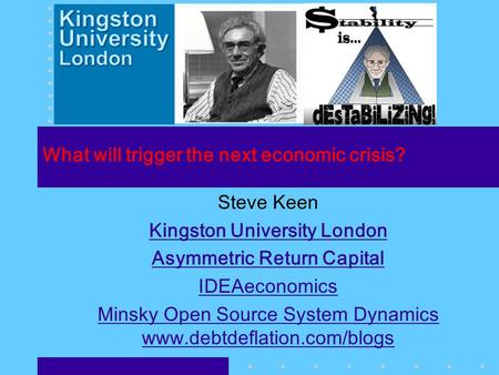 What will trigger the next economic crisis? Steve Keen Kingston University London Asymmetric Return Capital IDEAeconomics Minsky Open Source System Dynamics.
