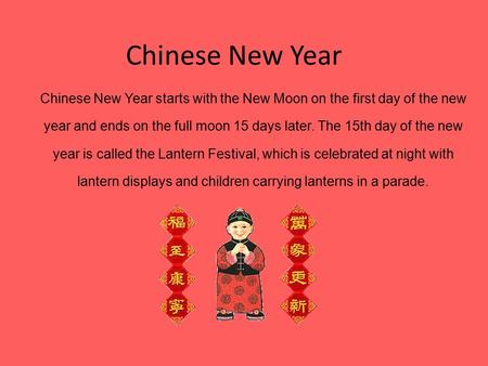 Chinese New Year Chinese New Year starts with the New Moon on the first day of the new year and ends on the full moon 15 days later. The 15th day of the.