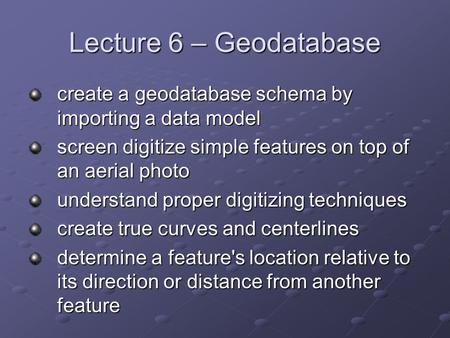Lecture 6 – Geodatabase create a geodatabase schema by importing a data model screen digitize simple features on top of an aerial photo understand proper.