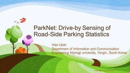 ParkNet: Drive-by Sensing of Road-Side Parking Statistics Irfan Ullah Department of Information and Communication Engineering Myongji university, Yongin,