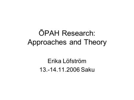 ÕPAH Research: Approaches and Theory Erika Löfström 13.-14.11.2006 Saku.
