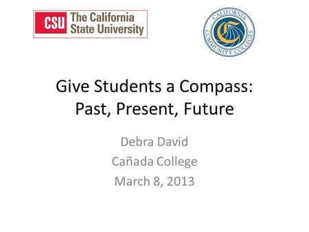 Give Students a Compass: Past, Present, Future Debra David Cañada College March 8, 2013.