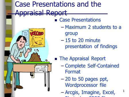 1 Case Presentations and the Appraisal Report Case Presentations –Maximum 2 students to a group –15 to 20 minute presentation of findings The Appraisal.
