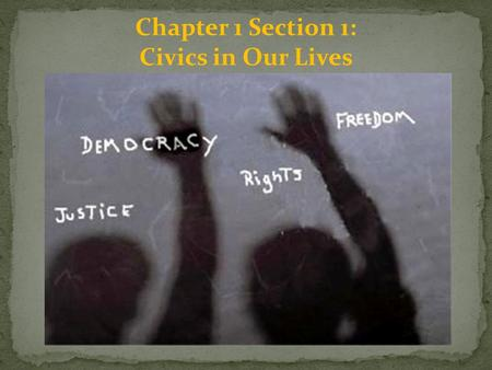 Chapter 1 Section 1: Civics in Our Lives. What is Civics and why do we study it?: Civics is the study of citizenship and what it means to be a citizen.