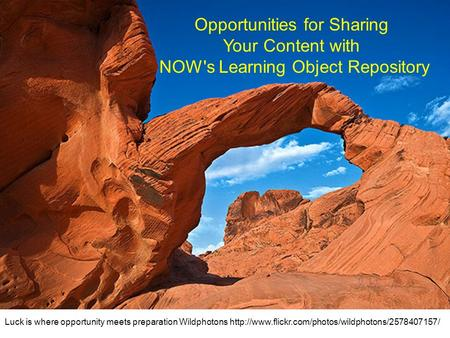 Opportunities for Sharing Your Content with NOW's Learning Object Repository Luck is where opportunity meets preparation Wildphotons