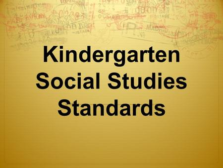 Kindergarten Social Studies Standards. I can wonder, investigate and explain… how kids in the past are alike and different from me  History- happened.