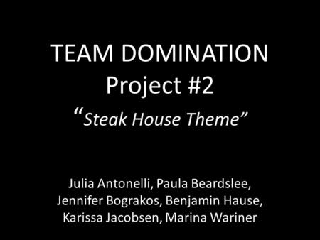 "TEAM DOMINATION Project #2 "" Steak House Theme"" Julia Antonelli, Paula Beardslee, Jennifer Bograkos, Benjamin Hause, Karissa Jacobsen, Marina Wariner."