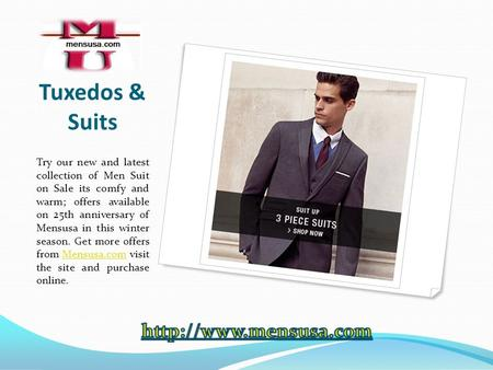Tuxedos & Suits Try our new and latest collection of Men Suit on Sale its comfy and warm; offers available on 25th anniversary of Mensusa in this winter.