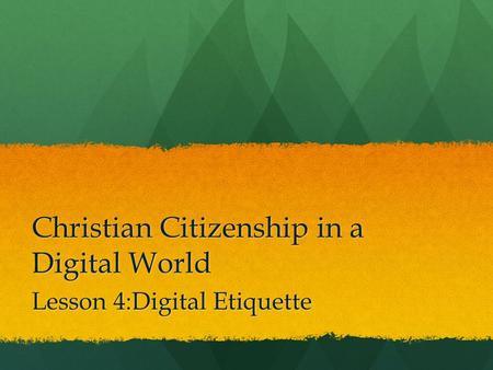 Christian Citizenship in a Digital World Lesson 4:Digital Etiquette.