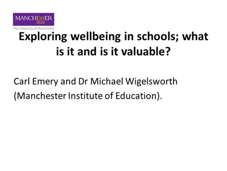 Exploring wellbeing in schools; what is it and is it valuable? Carl Emery and Dr Michael Wigelsworth (Manchester Institute of Education).