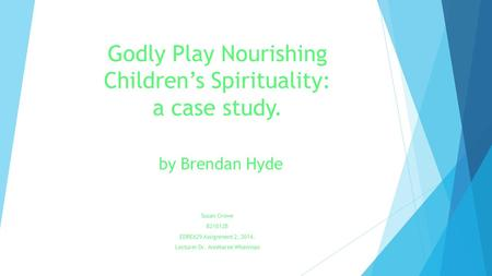 Godly Play Nourishing Children's Spirituality: a case study. by Brendan Hyde Susan Crowe 821012B EDRE629 Assignment 2, 2014. Lecturer Dr. AnnMaree Whenman.