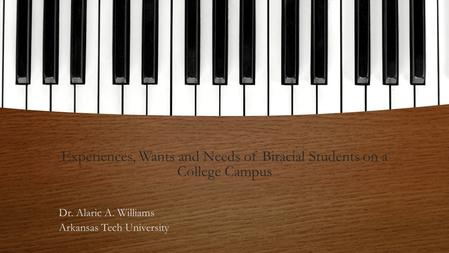 Experiences, Wants and Needs of Biracial Students on a College Campus Dr. Alaric A. Williams Arkansas Tech University.