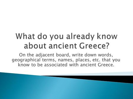 On the adjacent board, write down words, geographical terms, names, places, etc. that you know to be associated with ancient Greece.