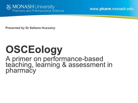 Www.pharm.monash.edu Presented by Dr Safeera Hussainy OSCEology A primer on performance-based teaching, learning & assessment in pharmacy.