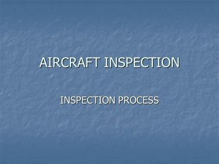 AIRCRAFT INSPECTION INSPECTION PROCESS. The Art of Inspection What inspection What inspection Who can inspect Who can inspect Phases of inspection Phases.