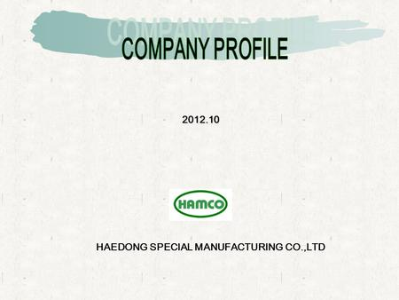 2012.10 HAEDONG SPECIAL MANUFACTURING CO.,LTD. =BIZ STATUS= - COMPANY HISTORY - ORGANIZATION - MAIN CUSTOMERS - MANUFACTURING MACHINES & FACILITIES -