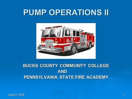 June 21, 2016June 21, 2016June 21, 20161 PUMP OPERATIONS II BUCKS COUNTY COMMUNITY COLLEGE AND PENNSYLVANIA STATE FIRE ACADEMY.