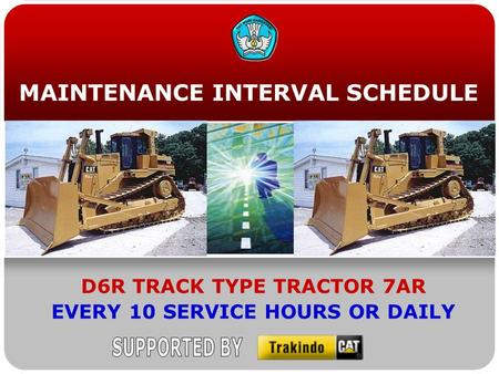 MAINTENANCE INTERVAL SCHEDULE D6R TRACK TYPE TRACTOR 7AR EVERY 10 SERVICE HOURS OR DAILY.