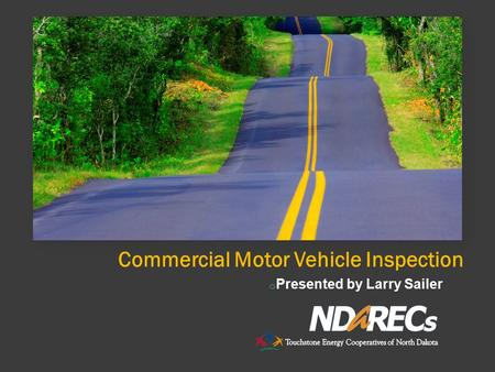 Commercial Motor Vehicle Inspection o Presented by Larry Sailer.