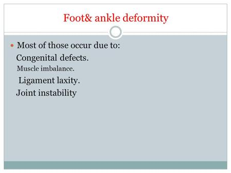 Foot& ankle deformity Most of those occur due to: Congenital defects. Muscle imbalance. Ligament laxity. Joint instability.