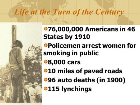 Life at the Turn of the Century 76,000,000 Americans in 46 States by 1910 Policemen arrest women for smoking in public 8,000 cars 10 miles of paved roads.