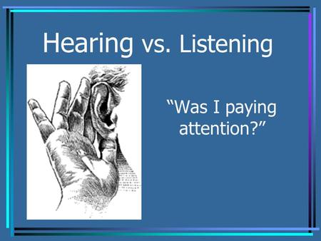"Hearing vs. Listening ""Was I paying attention?"". Hearing vs. Listening Do you think there is a difference between hearing and listening? Hearing is simply."