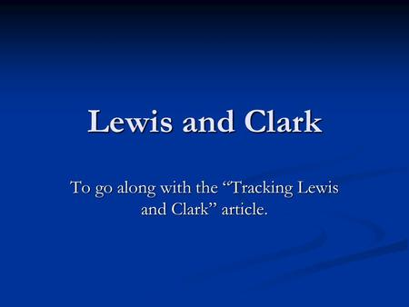 "Lewis and Clark To go along with the ""Tracking Lewis and Clark"" article."