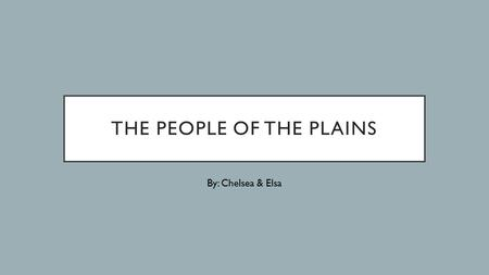 THE PEOPLE OF THE PLAINS By: Chelsea & Elsa. MAP Topography The plains are not entirely flat, there are gently rolling hills and river valleys. Vegetation.