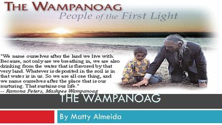 By Matty Almeida THE WAMPANOAG. Fun Facts: #1 As weapons Wampanoag hunters and warriors used bows, arrows, and wooden clubs. Fishermen used nets called.