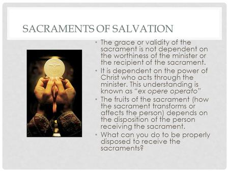 SACRAMENTS OF SALVATION The grace or validity of the sacrament is not dependent on the worthiness of the minister or the recipient of the sacrament. It.