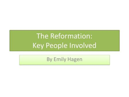 The Reformation: Key People Involved By Emily Hagen.