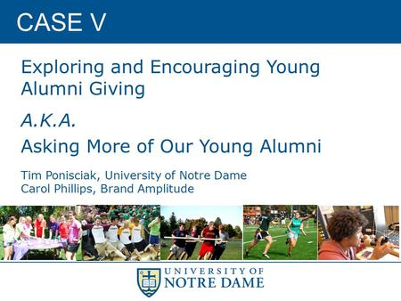 CASE V Exploring and Encouraging Young Alumni Giving A.K.A. Asking More of Our Young Alumni Tim Ponisciak, University of Notre Dame Carol Phillips, Brand.