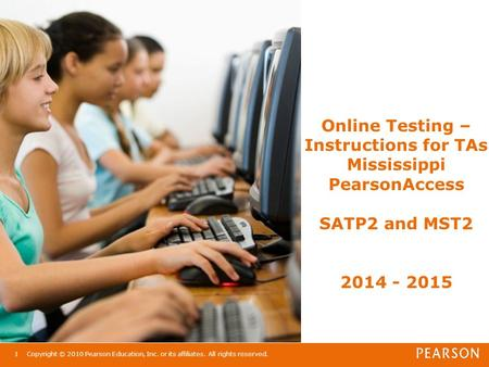 Online Testing – Instructions for TAs Mississippi PearsonAccess SATP2 and MST2 2014 - 2015 Copyright © 2010 Pearson Education, Inc. or its affiliates.