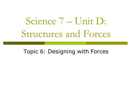 Science 7 – Unit D: Structures and Forces Topic 6: Designing with Forces.