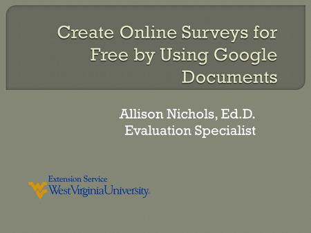 Allison Nichols, Ed.D. Evaluation Specialist.  In this workshop we'll explore creating an online survey using Google Documents. You don't need to buy.