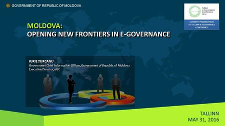 MOLDOVA: OPENING NEW FRONTIERS IN E-GOVERNANCE TALLINN MAY 31, 2016 GOVERNMENT OF REPUBLIC OF MOLDOVA IURIE ȚURCANU Government Chief Information Officer,