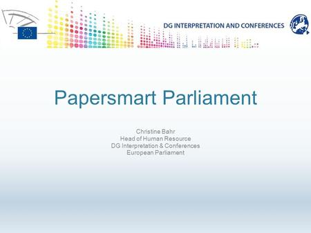 Papersmart Parliament Christine Bahr Head of Human Resource DG Interpretation & Conferences European Parliament.