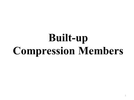 Built-up Compression Members 1. For large loads and for efficient use of material, built-up columns (also called as combined columns or open-web columns)
